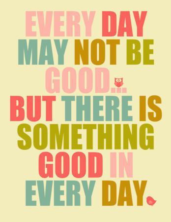 Poate ca nu e fiecare zi buna, dar cu siguranta este ceva bun in fiecare zi.